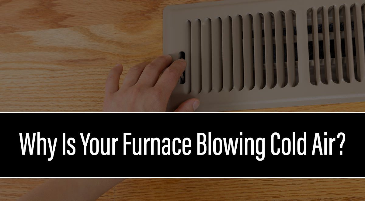 Why Is Your Furnace Blowing Cold Air?